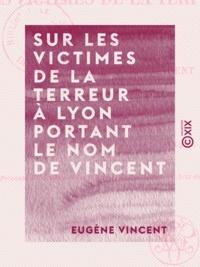 Eugène Vincent - Sur les victimes de la Terreur à Lyon portant le nom de Vincent - Documents, la plupart inédits.
