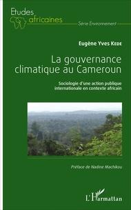 La gouvernance climatique au Cameroun- Sociologie d'une action publique internationale en contexte africain - Eugène Yves Kede pdf epub