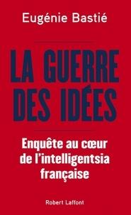 Eugénie Bastié - La guerre des idées - Enquête au coeur de l'intelligentsia française.