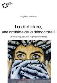 Eugénie Mérieau - La dictature, une antithèse de la démocratie ? - 20 idées reçues sur les régimes autoritaires.