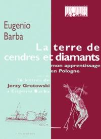 Eugenio Barba - La terre de cendres et de diamants. - Mon apprentissage en Pologne suivi de 26 lettres de Jerzy Grotowski à Eugenio Barba.