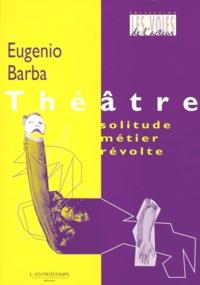 Eugenio Barba - Théâtre : solitude, métier, révolte.