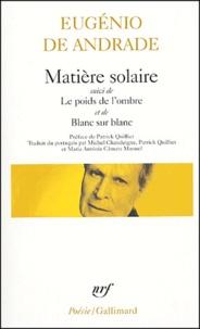 Eugénio de Andrade - Matière solaire ; Le poids de l'ombre ; Blanc sur blanc.