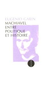 Eugenio Garin - Machiavel entre politique et histoire.
