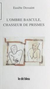 Eusèbe Dessaint - L'ombre bascule, chasseur de prismes.