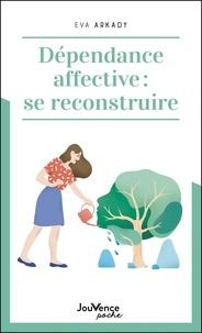 Eva Arkady - Dépendance affective : se reconstruire.