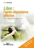 Eva Arkady - Libre : l'après-dépendance affective - Pour vivre sa vie autrement.