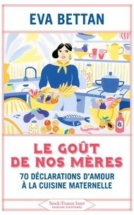 Eva Bettan - Le goût de nos mères - 70 déclarations d'amour à la cuisine maternelle.