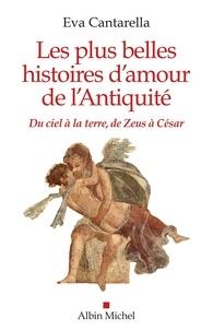 Eva Cantarella - Les Plus Belles Histoires d'amour de l'antiquité - Du ciel à la terre de Zeus à César.