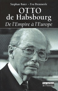 Eva Demmerle et Stephan Baier - Otto de Habsbourg. - De l'Empire à l'Europe.