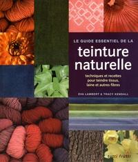 Eva Lambert et Tracy Kendall - Le guide essentiel de la teinture naturelle - Techniques et recettes pour teindre tissus, laine et autres fibres.