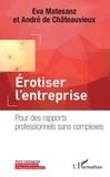 Eva Matesanz et André de Châteauvieux - Erotiser l'entreprise - Pour des rapports professionnels sans complexes.