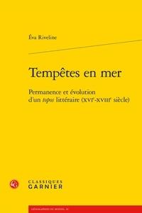 Eva Riveline - Tempêtes en mer - Permanence et évolution d'un tropos littéraire (XVIe-XVIIIe siècle).