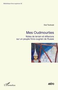 Eva Toulouze - Mes Oudmourties - Notes de terrain er réflexions sur un peuple finno-ougrien de Russie.