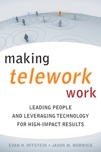 Evan H. Offstein - Making Telework Work - Leading People and Leveraging Technology for High-Impact Results.