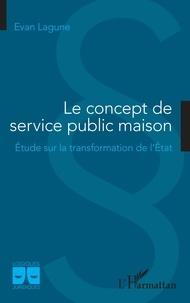 Evan Lagune - Le concept de service public maison - Etude sur la transformation de l'Etat.