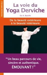 Eve A Bataille - La voie du Yoga Derviche - De la beauté extérieure à la beauté intérieure.