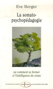 Eve Berger - La somato-psychopédagogie - Ou comment se former à l'intelligence du corps.