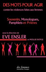 Eve Ensler et Mollie Doyle - Des mots pour agir - Contre les violences faites aux femmes : souvenirs, monologues, pamphlets et prières.