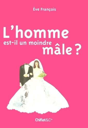 Eve Francois - L'homme est-il un moindre mâle ?.