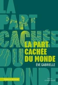 Eve Gabrielle - La part cachée du monde.