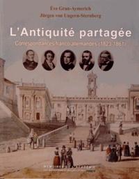 Eve Gran-Aymerich et Jürgen von Ungern-Sternberg - L'Antiquité partagée - Correspondances franco-allemandes 1823-1861.