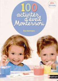 Eve Herrmann - 100 activités d'éveil Montessori - Pour accompagner l'enfant dans sa découverte du monde.