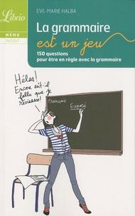Eve-Marie Halba - La grammaire est un jeu - 150 questions pour être en règle avec la grammaire.