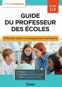 Eve Santhune - Guide du professeur des écoles - Débuter dans l'enseignement primaire - Stagiaires, assistants d'éducation et débutants.