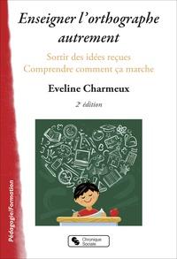Eveline Charmeux - Enseigner l'orthographe autrement - Sortir des idées reçues et comprendre comment ça marche.