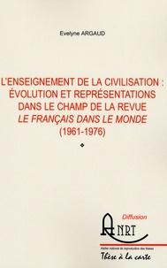 Evelyne Argaud - L'enseignement de la civilisation - Evolution et représentations dans le champ de la revue Le Français dans le monde (1961-1976).