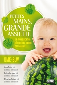 Evelyne Bergevin et Marie-Ève Richard - Petites mains, grande assiette: Introduction des solides sans purée - La diversification alimentaire menée par l'enfant.