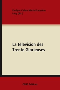 Evelyne Cohen et Marie-Françoise Lévy - La télévision des Trente Glorieuses - Culture et politique.