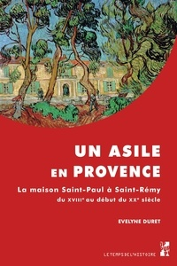 Evelyne Duret - Un asile en Provence - La maison Saint-Paul à Saint-Rémy du XVIIIe au début du XXe siècle.