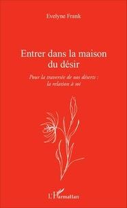 Evelyne Frank - Entrer dans la maison du désir - Pour la traversée de nos déserts : la relation à soi.