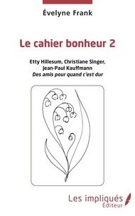 Evelyne Frank - Le cahier bonheur - Tome 2, Etty Hillesum, Christiane Singer, Jean-Paul Kauffmann, des amis pour quand c'est dur.