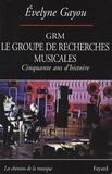 Evelyne Gayou - Le GRM groupe de recherches musicales - Cinquante ans d'histoire.