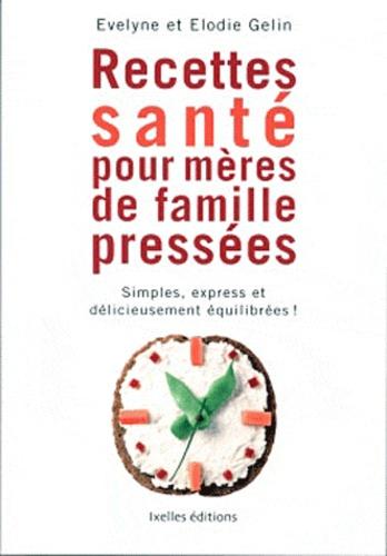 Evelyne Gelin et Elodie Gelin - Recettes santé pour mères de familles pressées - Simples, express et délicieusement équilibrées !.