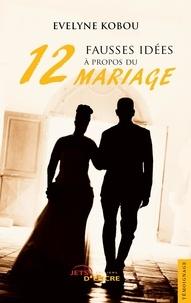 Evelyne Kobou - Douze fausses idées à propos du mariage.