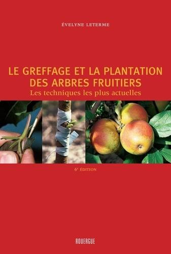 Le greffage et la plantation des arbres fruitiers. Les techniques les plus actuelles 4e édition