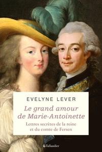 Evelyne Lever - Le grand amour de Marie-Antoinette - Lettres secrètes de la reine et du comte de Fersen.