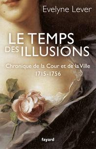 Evelyne Lever - Le temps des illusions - Chroniques de la Cour et de la Ville, 1715-1756.