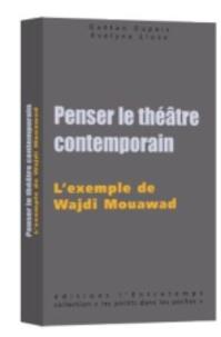 Evelyne Lloze et Gaetan Dupois - Penser le théâtre contemporain - L'exemple de Wajdi Mouawad.