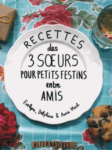 Evelyne Mach et Delphine Mach - Recette des 3 soeurs pour petits festins entre amis.