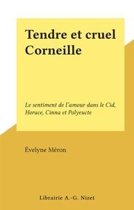Evelyne Méron - Tendre et cruel Corneille - Le sentiment de l'amour dans le Cid, Horace, Cinna et Polyeucte.