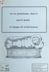 Evelyne Mertz et  Service Éducatif des Archives - La vie quotidienne dans le Haut-Rhin à l'époque de la Révolution.
