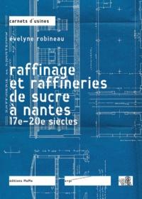 Evelyne Robineau - Raffinage et raffineries du sucre à Nantes - 17e-20e siècles.