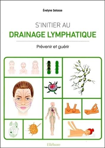 Evelyne Selosse - S'initier au drainage lymphatique - Prévenir et guérir.