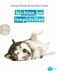 Evelyne Teroni et Jennifer Cattet - Le chien, un loup civilisé.
