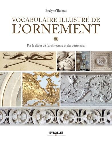 Evelyne Thomas - Vocabulaire illustré de l'ornement - Par le décor de l'architecture et des autres arts.